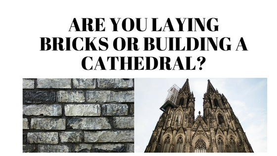 Are you laying bricks or building a cathedral?